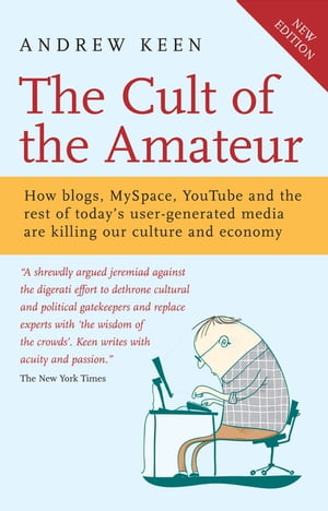 The Cult of the Amateur How blogs,  MySpace,  YouTube and the rest of today's user-generated media are killing our culture and economy