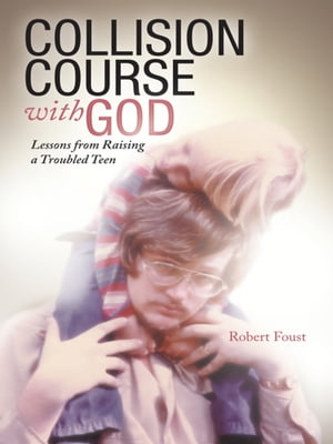 Collision Course with God Lessons from Raising a Troubled Teen