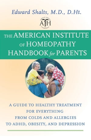 The American Institute of Homeopathy Handbook for Parents A Guide to Healthy Treatment for Everything from Colds and Allergies to ADHD,  Obesity,  and D