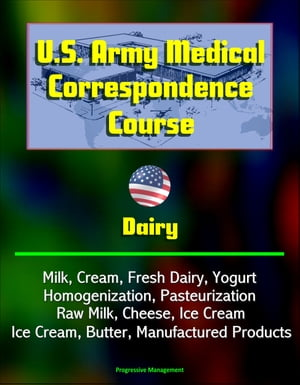 U.S. Army Medical Correspondence Course: Dairy - Milk,  Cream,  Fresh Dairy,  Yogurt,  Homogenization,  Pasteurization,  Raw Milk,  Cheese,  Ice Cream,  Butter