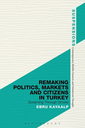 Remaking Politics,  Markets,  and Citizens in Turkey Governing Through Smoke