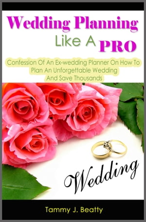 Wedding Planning Like A Pro: Confession Of An Ex-wedding Planner On How To Plan An Unforgettable Wedding And Save Thousands
