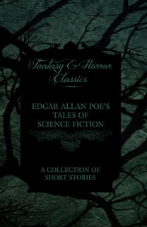 Edgar Allan Poe's Tales of Science Fiction - A Collection of Short Stories (Fantasy and Horror Classics)