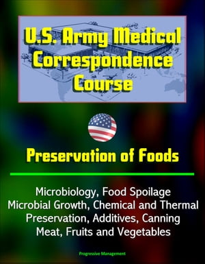 U.S. Army Medical Correspondence Course: Preservation of Foods,  Microbiology,  Food Spoilage,  Microbial Growth,  Chemical and Thermal Preservation,  Addi
