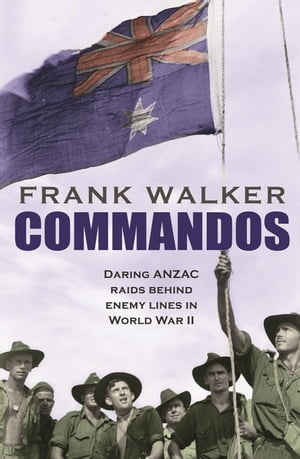 Commandos Heroic and Deadly ANZAC Raids in World War II