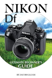 Nikon DF: Ultimate Beginner's Guide