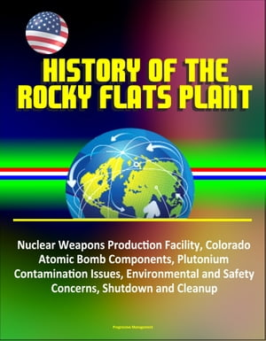 History of the Rocky Flats Plant: Nuclear Weapons Production Facility,  Colorado,  Atomic Bomb Components,  Plutonium Contamination Issues,  Environmental