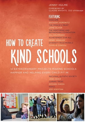 How to Create Kind Schools 12 extraordinary projects making schools happier and helping every child fit in