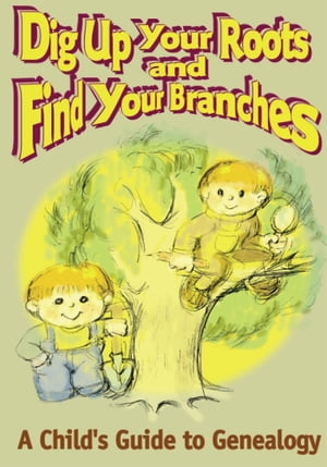 Dig Up Your Roots and Find Your Branches A Child's Guide to Genealogy