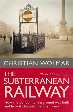 The Subterranean Railway How the London Underground was Built and How it Changed the City Forever