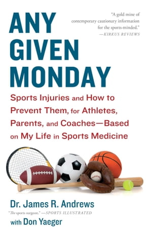 Any Given Monday Sports Injuries and How to Prevent Them for Athletes,  Parents,  and Coaches - Based on My Life in Sports Medicine