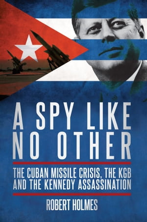 A Spy Like No Other The Cuban Missile Crisis,  the KGB and the Kennedy Assassination