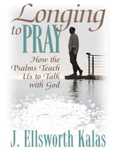 J., Ellsworth Kalas - Longing to Pray: How the Psalms Teach Us to Talk with God