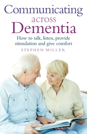 Communicating Across Dementia How to talk,  listen,  provide stimulation and give comfort