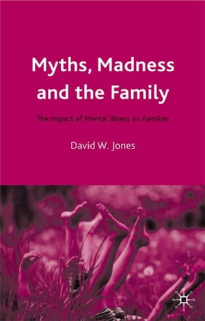 Myths,  Madness and the Family The Impact of Mental Illness on Families