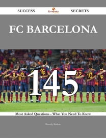 FC Barcelona 145 Success Secrets - 145 Most Asked Questions On FC Barcelona - What You Need To Know