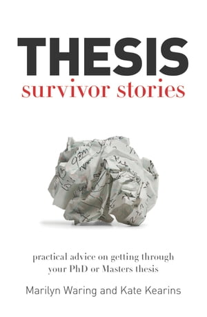 Thesis Survivor Stories Practical advice on getting through your PhD or Masters thesis