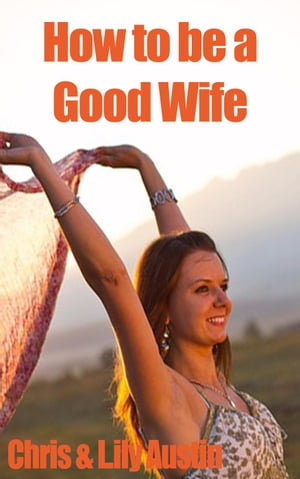 How to Be a Good Wife - The Ultimate Guide to Keep Your Marriage and Your Man Happy keeping a happy husband,  building a strong marriage,  good woman,  b