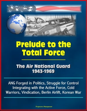 Prelude to the Total Force: The Air National Guard 1943-1969 - ANG Forged in Politics,  Struggle for Control,  Integrating with the Active Force,  Cold W