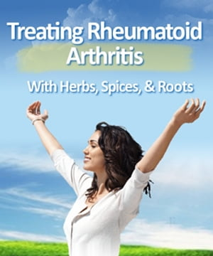 Treating Rheumatoid Arthritis with Herbs, Spices, Roots