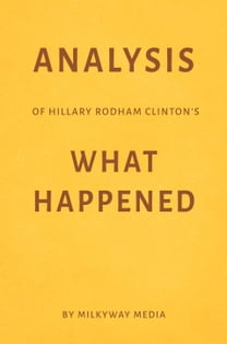 Analysis of Hillary Rodham Clinton's What Happened by Milkyway Media