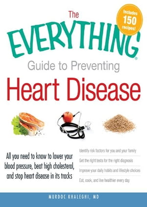 The Everything Guide to Preventing Heart Disease: All you need to know to lower your blood pressure, beat high cholesterol, and stop heart disease in