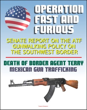 Operation Fast and Furious: Senate Report on the ATF Gunwalking Policy on the Southwest Border,  Mexican Gun Trafficking,  Death of U.S. Border Patrol A