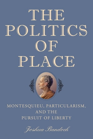 The Politics of Place Montesquieu, Particularism, and the Pursuit of Liberty