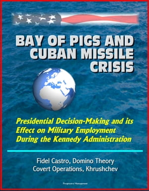 Bay of Pigs and Cuban Missile Crisis: Presidential Decision-Making and its Effect on Military Employment During the Kennedy Administration - Fidel Cas