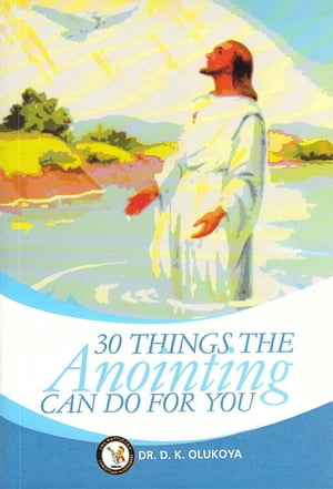 30 Things Anointing Can Do For You
