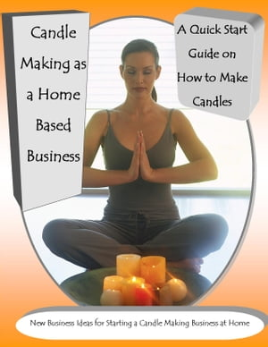 Candle Making as a Home Based Business New Business Ideas for Starting a Candle Making Business at Home A Quick Start Guide on How to Make Candles