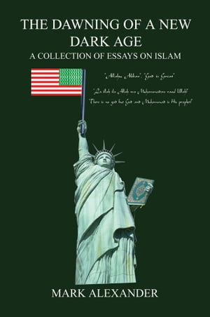 THE DAWNING OF A NEW DARK AGE A COLLECTION OF ESSAYS ON ISLAM