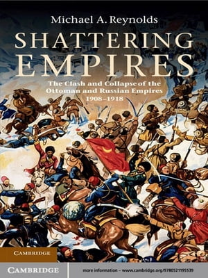 Shattering Empires The Clash and Collapse of the Ottoman and Russian Empires 1908?1918