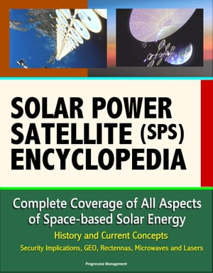 Solar Power Satellite (SPS) Encyclopedia: Complete Coverage of All Aspects of Space-based Solar Energy,  History and Current Concepts,  Security Implica