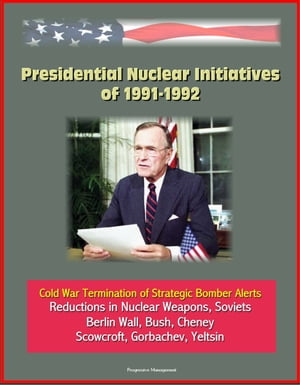 Presidential Nuclear Initiatives of 1991-1992: Cold War Termination of Strategic Bomber Alerts,  Reductions in Nuclear Weapons,  Soviets,  Berlin Wall,  B