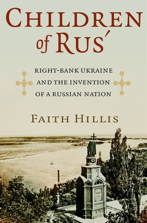 Children of Rus? Right-Bank Ukraine and the Invention of a Russian Nation