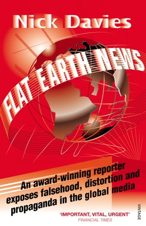 Flat Earth News An Award-winning Reporter Exposes Falsehood, Distortion and Propaganda in the Global Media