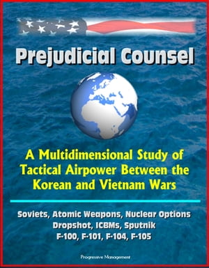 Prejudicial Counsel: A Multidimensional Study of Tactical Airpower Between the Korean and Vietnam Wars - Soviets,  Atomic Weapons,  Nuclear Options,  Dro