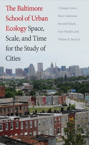 The Baltimore School of Urban Ecology Space, Scale, and Time for the Study of Cities