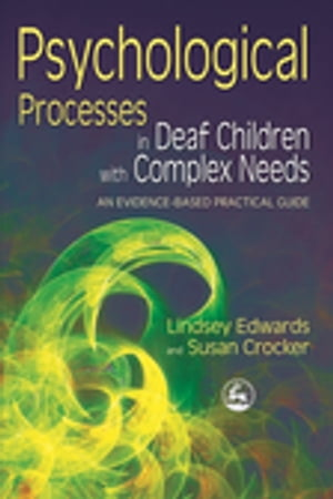Psychological Processes in Deaf Children with Complex Needs An Evidence-Based Practical Guide