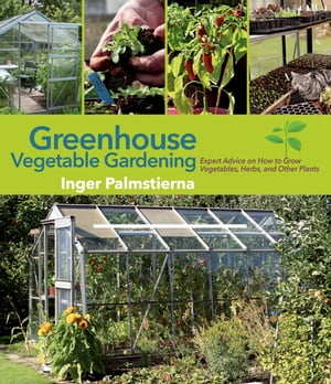 Greenhouse Vegetable Gardening Expert Advice on How to Grow Vegetables,  Herbs,  and Other Plants