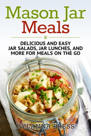 Mason Jar Meals: Delicious and Easy Jar Salads,  Jar Lunches,  and More for Meals on the Go