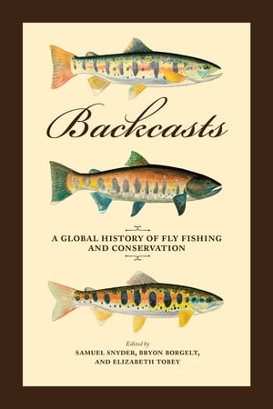 Backcasts A Global History of Fly Fishing and Conservation