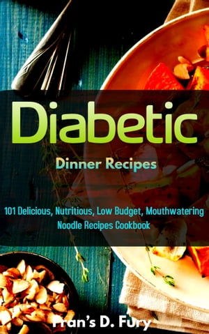 Diabetic Dinner Recipes: 100 Delicious, Nutritious, Low Budget, Mouthwatering Diabetic Dinner Recipes Cookbook