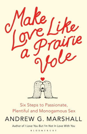 Make Love Like a Prairie Vole Six Steps to Passionate, Plentiful and Monogamous Sex