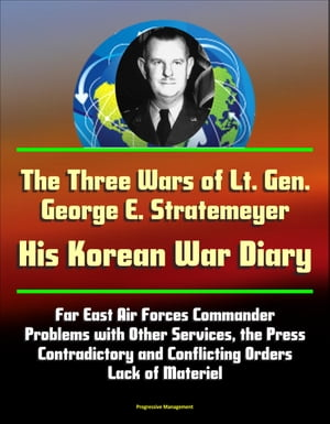 The Three Wars of Lt. Gen. George E. Stratemeyer: His Korean War Diary - Far East Air Forces Commander,  Problems with Other Services,  the Press,  Contr
