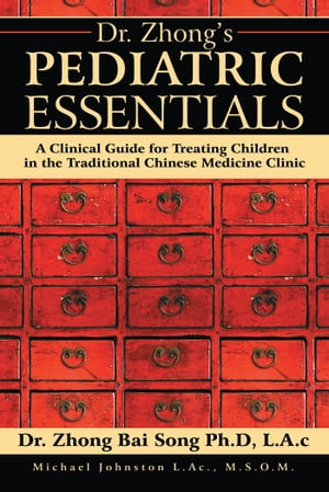 Dr. Zhongs Pediatric Essentials A Clinical Guide for Treating Children in the Traditional Chinese Medicine Clinic