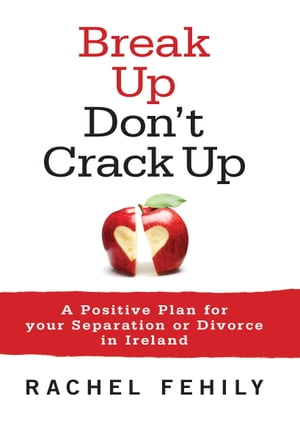 Break up, Don't Crack up: A Positive Plan for Your Separation or Divorce in Ireland