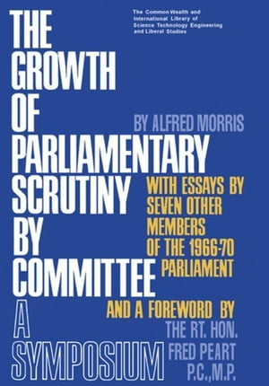 The Growth of Parliamentary Scrutiny by Committee: The Commonwealth and International Library of Science Technology Engineering and Liberal Studies