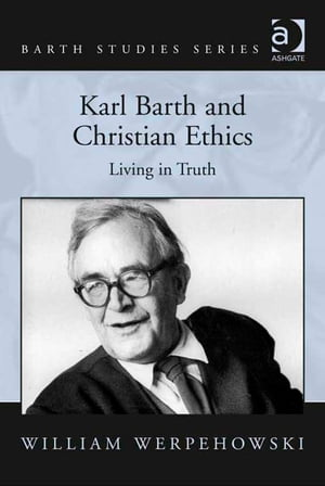 Karl Barth and Christian Ethics Living in Truth